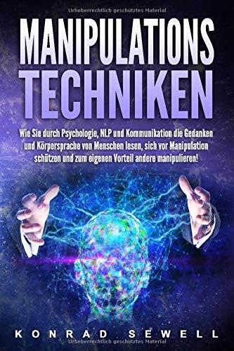 Manipulationstechniken: Wie Sie durch Psychologie, NLP und Kommunikation die Gedanken und Körpersprache von Menschen lesen, sich vor Manipulation schützen und zum eigenen Vorteil andere manipulieren!